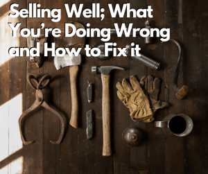 Selling Well; What You're Doing Wrong and How to Fix it
